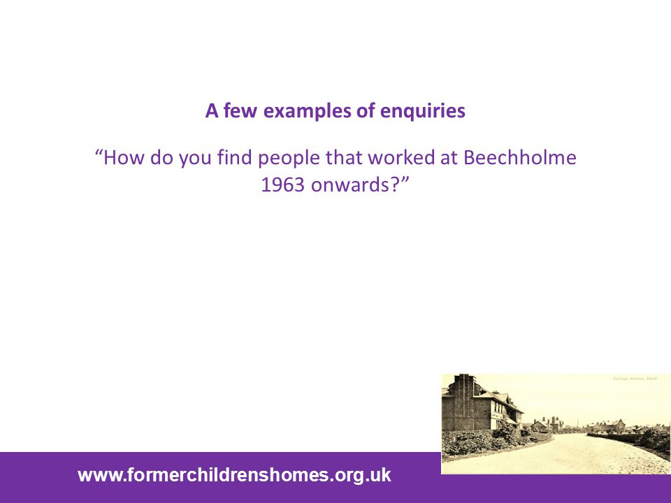 "www.formerchildrenshomes.org.uk A few examples of enquiries ""How do you find people that worked at Beechholme 1963 onwards?"""
