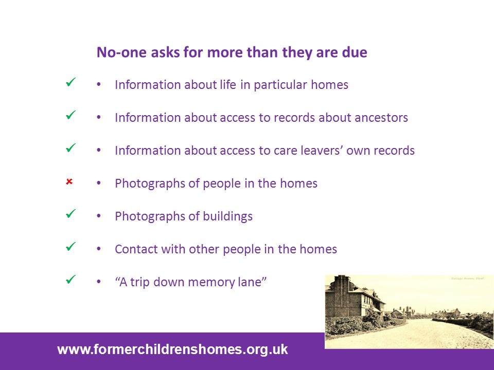 www.formerchildrenshomes.org.uk No-one asks for more than they are due Information about life in particular homes Information about access to records