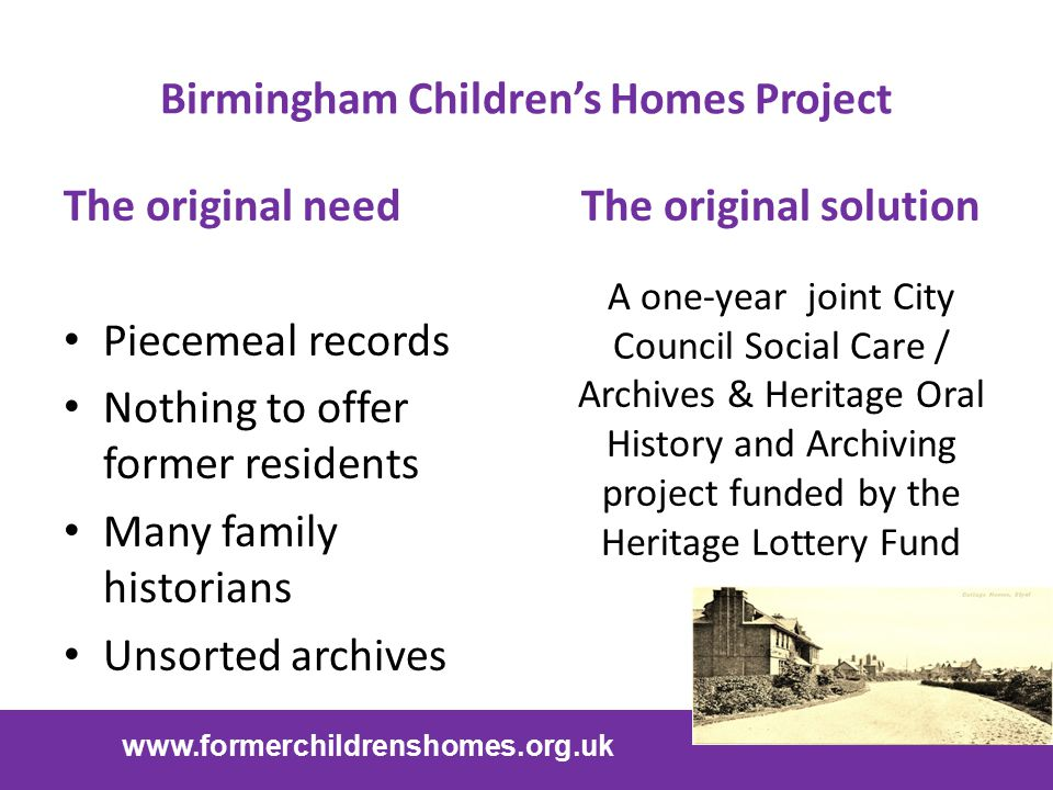 Birmingham Children's Homes Project The original need Piecemeal records Nothing to offer former residents Many family historians Unsorted archives The