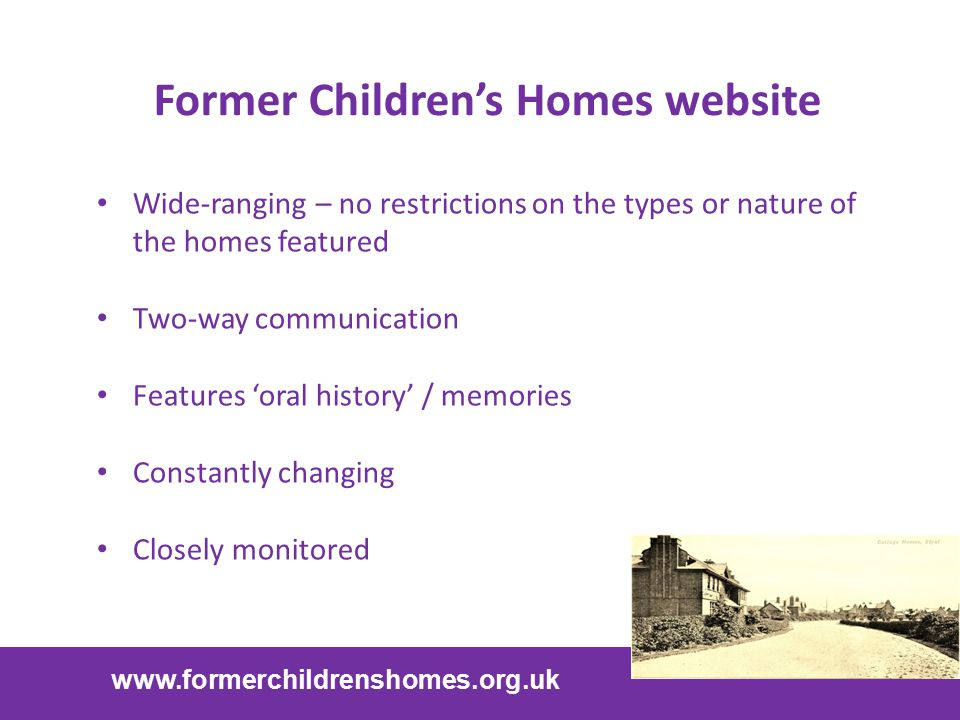 Former Children's Homes website www.formerchildrenshomes.org.uk Wide-ranging – no restrictions on the types or nature of the homes featured Two-way co