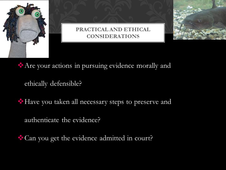  Are your actions in pursuing evidence morally and ethically defensible.