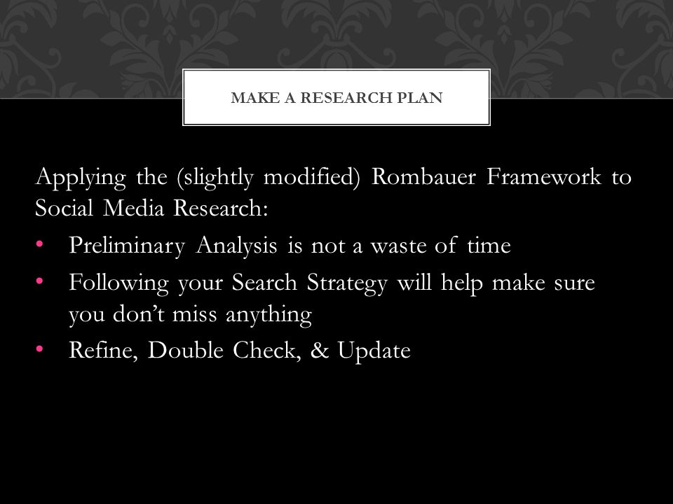 Applying the (slightly modified) Rombauer Framework to Social Media Research: Preliminary Analysis is not a waste of time Following your Search Strategy will help make sure you don't miss anything Refine, Double Check, & Update MAKE A RESEARCH PLAN