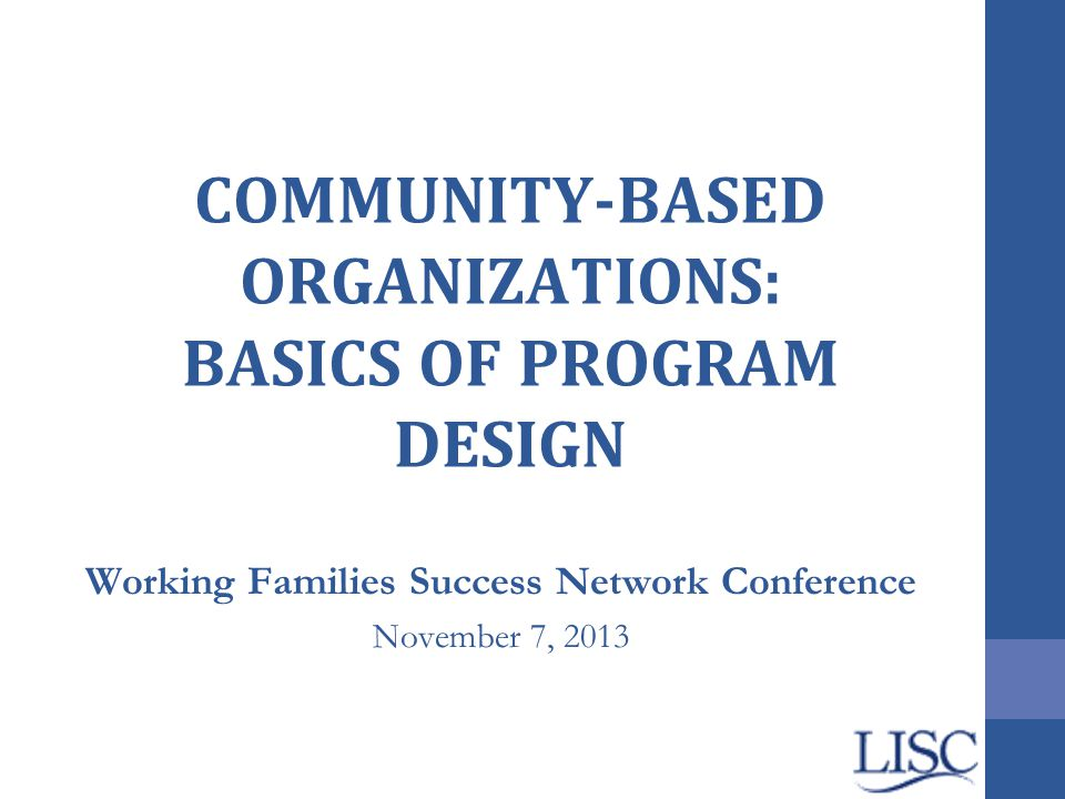 COMMUNITY-BASED ORGANIZATIONS: BASICS OF PROGRAM DESIGN Working Families Success Network Conference November 7, 2013
