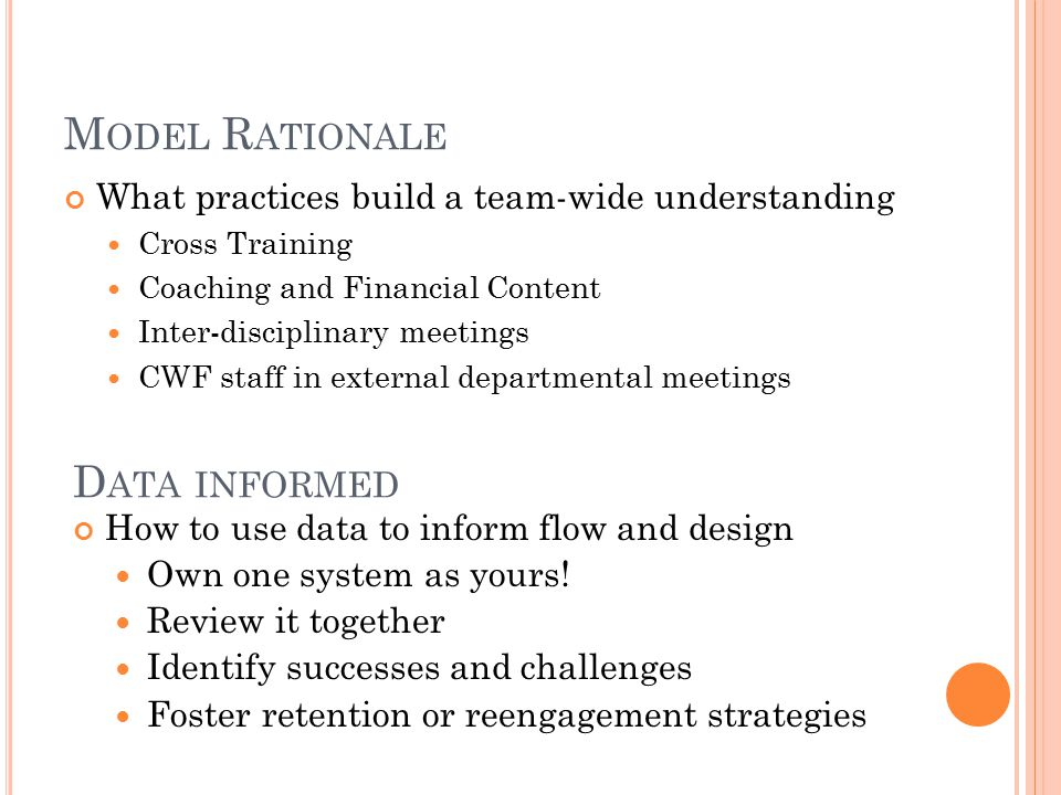 M ODEL R ATIONALE What practices build a team-wide understanding Cross Training Coaching and Financial Content Inter-disciplinary meetings CWF staff in external departmental meetings D ATA INFORMED How to use data to inform flow and design Own one system as yours.
