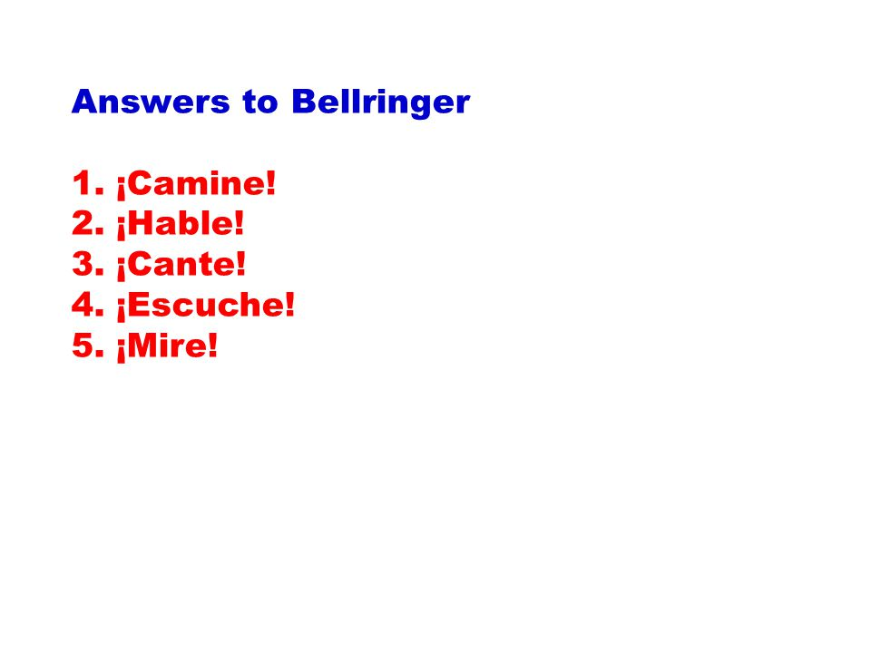 Answers to Bellringer 1. ¡Camine! 2. ¡Hable! 3. ¡Cante! 4. ¡Escuche! 5. ¡Mire!
