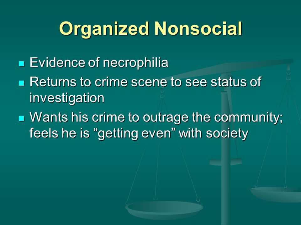 Organized Nonsocial Evidence of necrophilia Evidence of necrophilia Returns to crime scene to see status of investigation Returns to crime scene to se