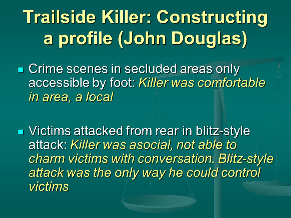 Trailside Killer: Constructing a profile (John Douglas) Crime scenes in secluded areas only accessible by foot: Killer was comfortable in area, a loca