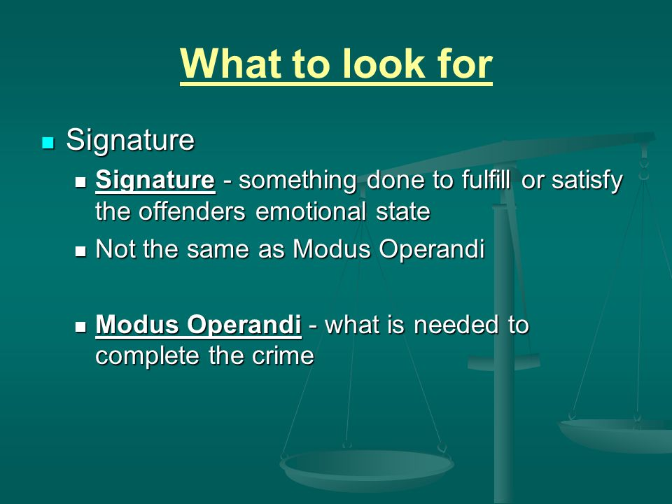 What to look for Signature Signature Signature - something done to fulfill or satisfy the offenders emotional state Signature - something done to fulf