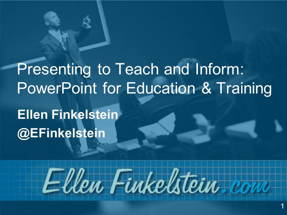 Presenting to Teach and Inform: PowerPoint for Education & Training Ellen Finkelstein @EFinkelstein 1