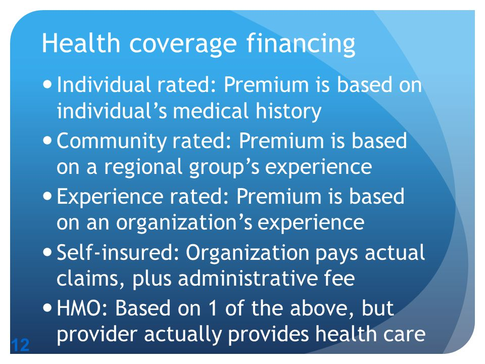12 Health coverage financing Individual rated: Premium is based on individual's medical history Community rated: Premium is based on a regional group'