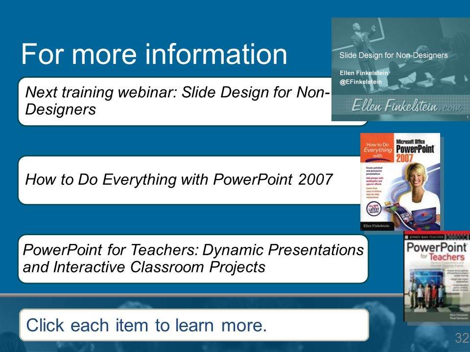 For more information 32 Next training webinar: Slide Design for Non- Designers How to Do Everything with PowerPoint 2007 PowerPoint for Teachers: Dyna