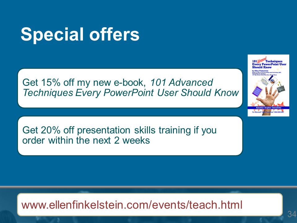 34 Special offers Get 15% off my new e-book, 101 Advanced Techniques Every PowerPoint User Should Know Get 20% off presentation skills training if you