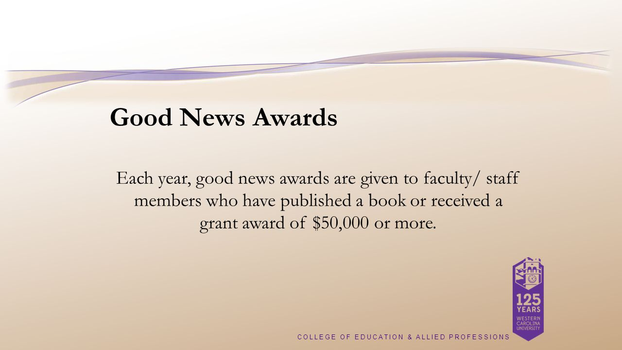 COLLEGE OF EDUCATION & ALLIED PROFESSIONS Good News Awards Each year, good news awards are given to faculty/ staff members who have published a book or received a grant award of $50,000 or more.