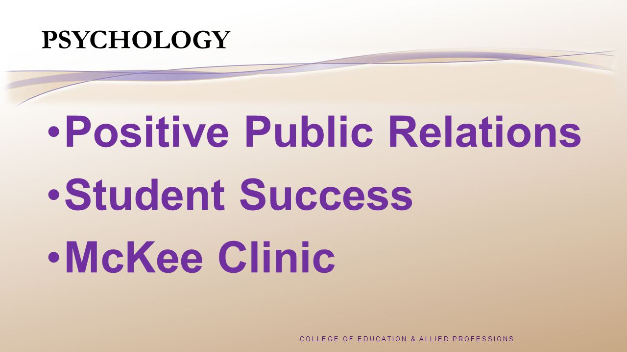COLLEGE OF EDUCATION & ALLIED PROFESSIONS PSYCHOLOGY Positive Public Relations Student Success McKee Clinic