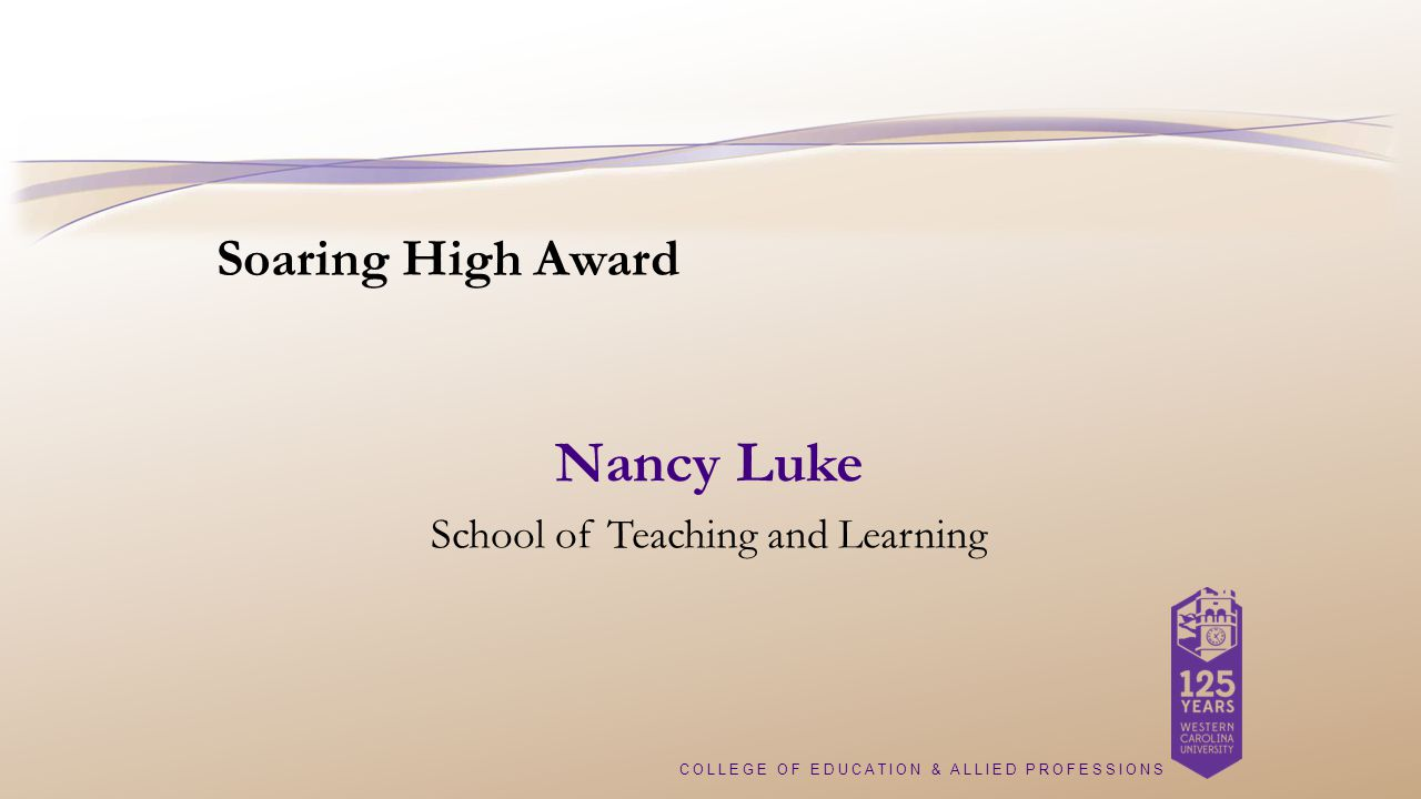 COLLEGE OF EDUCATION & ALLIED PROFESSIONS Soaring High Award Nancy Luke School of Teaching and Learning