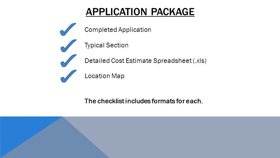 APPLICATION PACKAGE Completed Application Typical Section Detailed Cost Estimate Spreadsheet (.xls) Location Map The checklist includes formats for each.