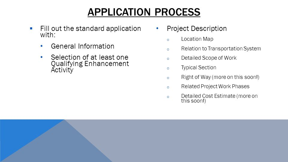 APPLICATION PROCESS  Fill out the standard application with: General Information Selection of at least one Qualifying Enhancement Activity Project Description o Location Map o Relation to Transportation System o Detailed Scope of Work o Typical Section o Right of Way (more on this soon!) o Related Project Work Phases o Detailed Cost Estimate (more on this soon!)