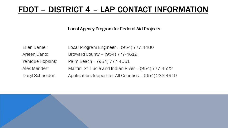 FDOT – DISTRICT 4 – LAP CONTACT INFORMATION Ellen Daniel:Local Program Engineer – (954) 777-4480 Arleen Dano: Broward County – (954) 777-4619 Yanique Hopkins: Palm Beach – (954) 777-4561 Alex Mendez:Martin, St.