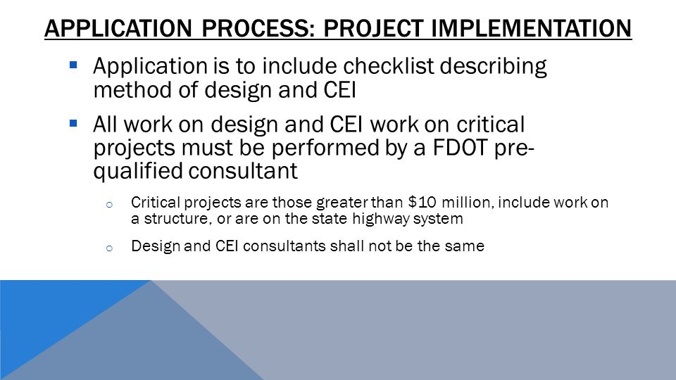 APPLICATION PROCESS: PROJECT IMPLEMENTATION  Application is to include checklist describing method of design and CEI  All work on design and CEI work on critical projects must be performed by a FDOT pre- qualified consultant o Critical projects are those greater than $10 million, include work on a structure, or are on the state highway system o Design and CEI consultants shall not be the same