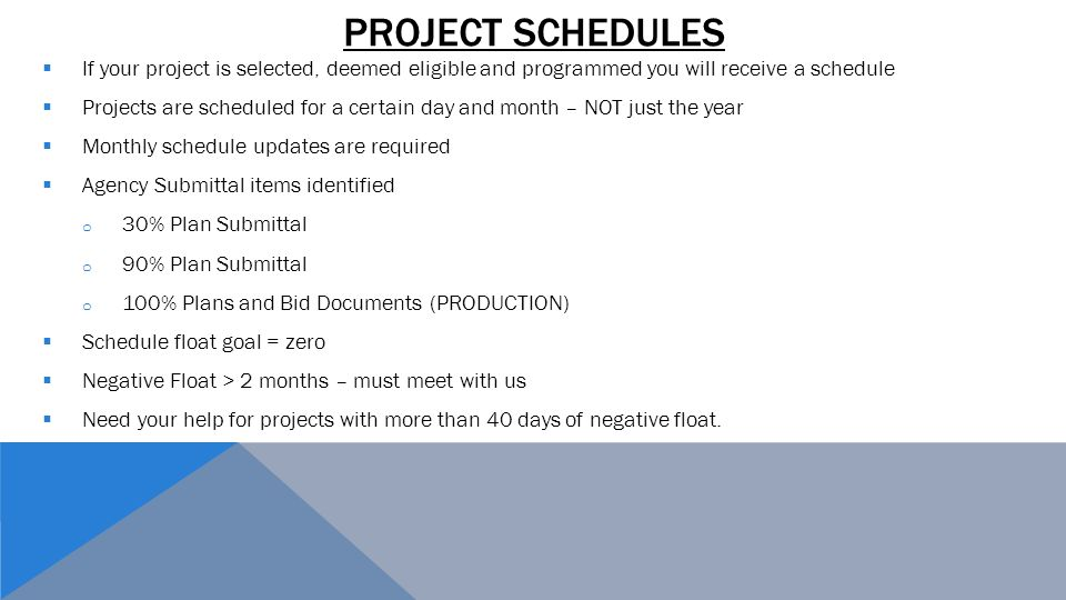  If your project is selected, deemed eligible and programmed you will receive a schedule  Projects are scheduled for a certain day and month – NOT just the year  Monthly schedule updates are required  Agency Submittal items identified o 30% Plan Submittal o 90% Plan Submittal o 100% Plans and Bid Documents (PRODUCTION)  Schedule float goal = zero  Negative Float > 2 months – must meet with us  Need your help for projects with more than 40 days of negative float.
