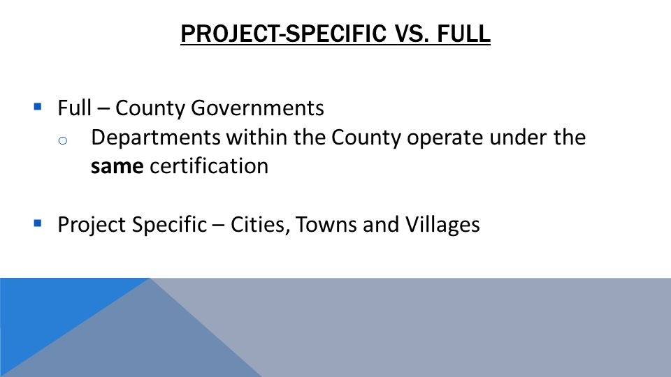  Full – County Governments o Departments within the County operate under the same certification  Project Specific – Cities, Towns and Villages PROJECT-SPECIFIC VS.