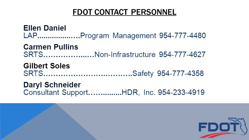 FDOT CONTACT PERSONNEL Ellen Daniel LAP................….Program Management 954-777-4480 Carmen Pullins SRTS……………...…Non-Infrastructure 954-777-4627 Gilbert Soles SRTS…………………….………..Safety 954-777-4358 Daryl Schneider Consultant Support…….........HDR, Inc.