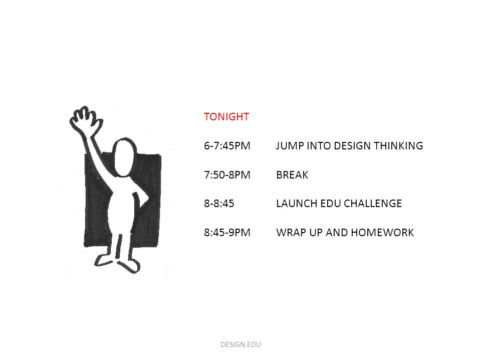 DESIGN.EDU TONIGHT 6-7:45PMJUMP INTO DESIGN THINKING 7:50-8PM BREAK 8-8:45LAUNCH EDU CHALLENGE 8:45-9PMWRAP UP AND HOMEWORK
