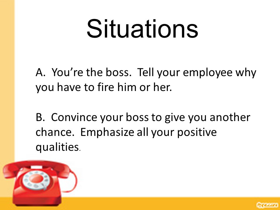Situations A. You're the boss. Tell your employee why you have to fire him or her. B. Convince your boss to give you another chance. Emphasize all you