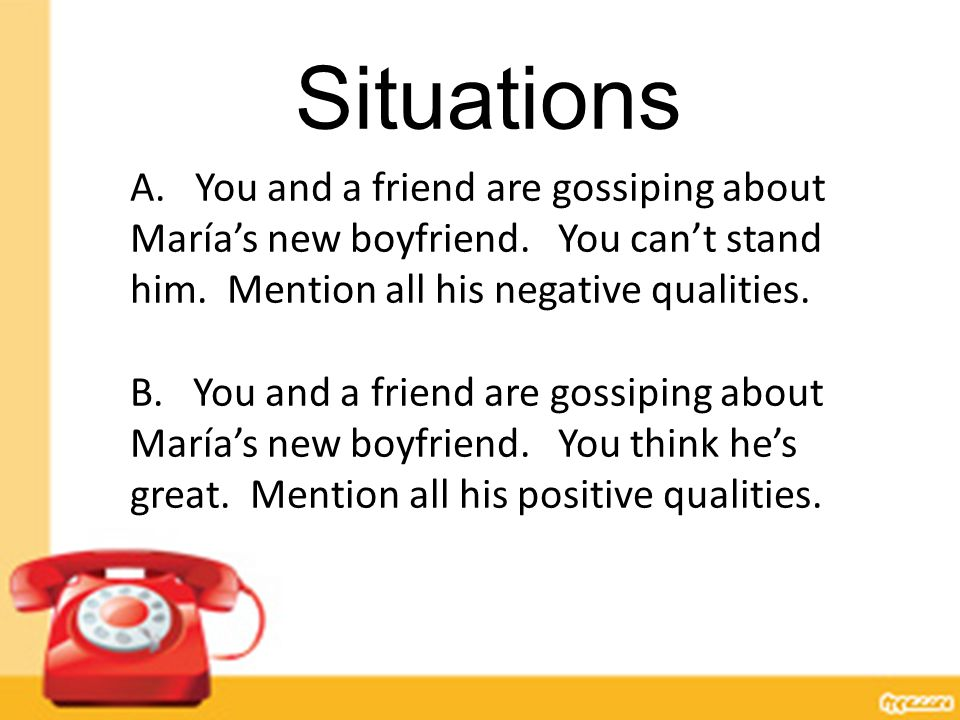 Situations A. You and a friend are gossiping about María's new boyfriend. You can't stand him. Mention all his negative qualities. B. You and a friend