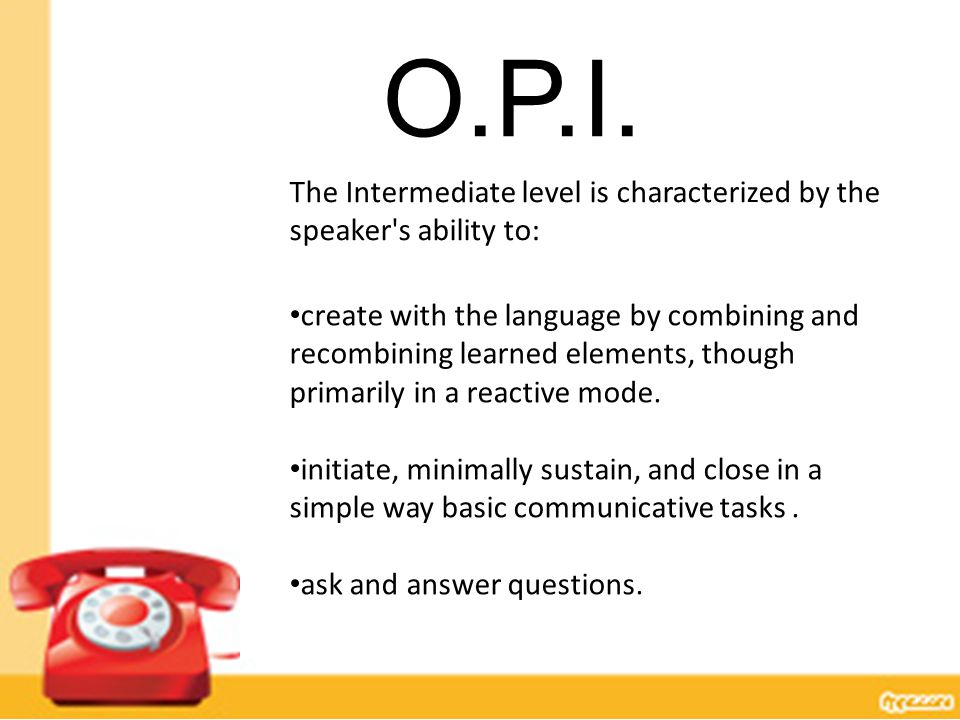 The Intermediate level is characterized by the speaker's ability to: create with the language by combining and recombining learned elements, though pr