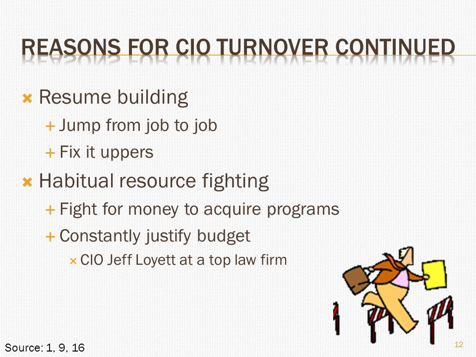  Resume building  Jump from job to job  Fix it uppers  Habitual resource fighting  Fight for money to acquire programs  Constantly justify budget  CIO Jeff Loyett at a top law firm 12 Source: 1, 9, 16