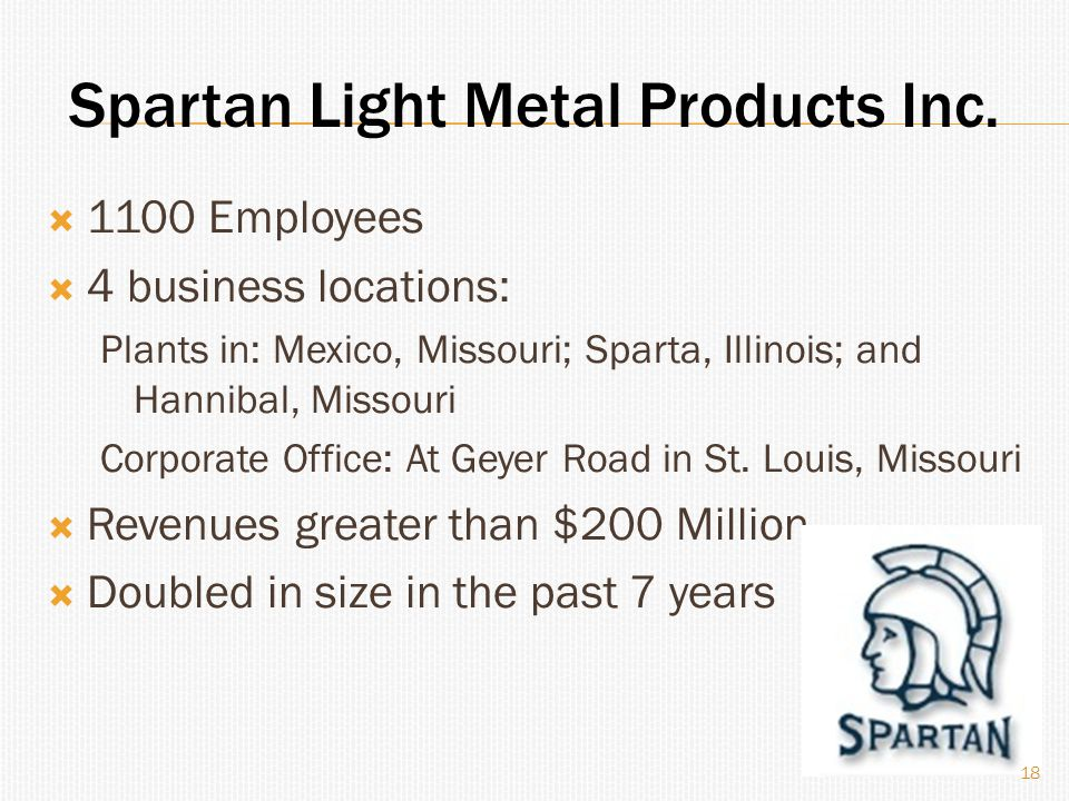  1100 Employees  4 business locations: Plants in: Mexico, Missouri; Sparta, Illinois; and Hannibal, Missouri Corporate Office: At Geyer Road in St.