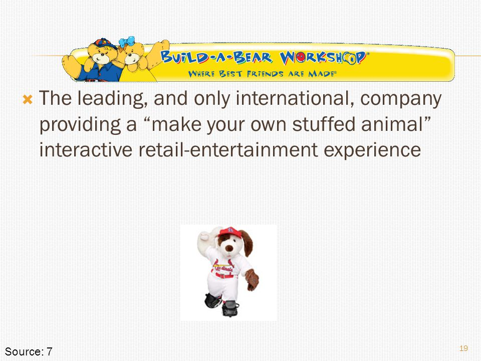  The leading, and only international, company providing a make your own stuffed animal interactive retail-entertainment experience 19 Source: 7