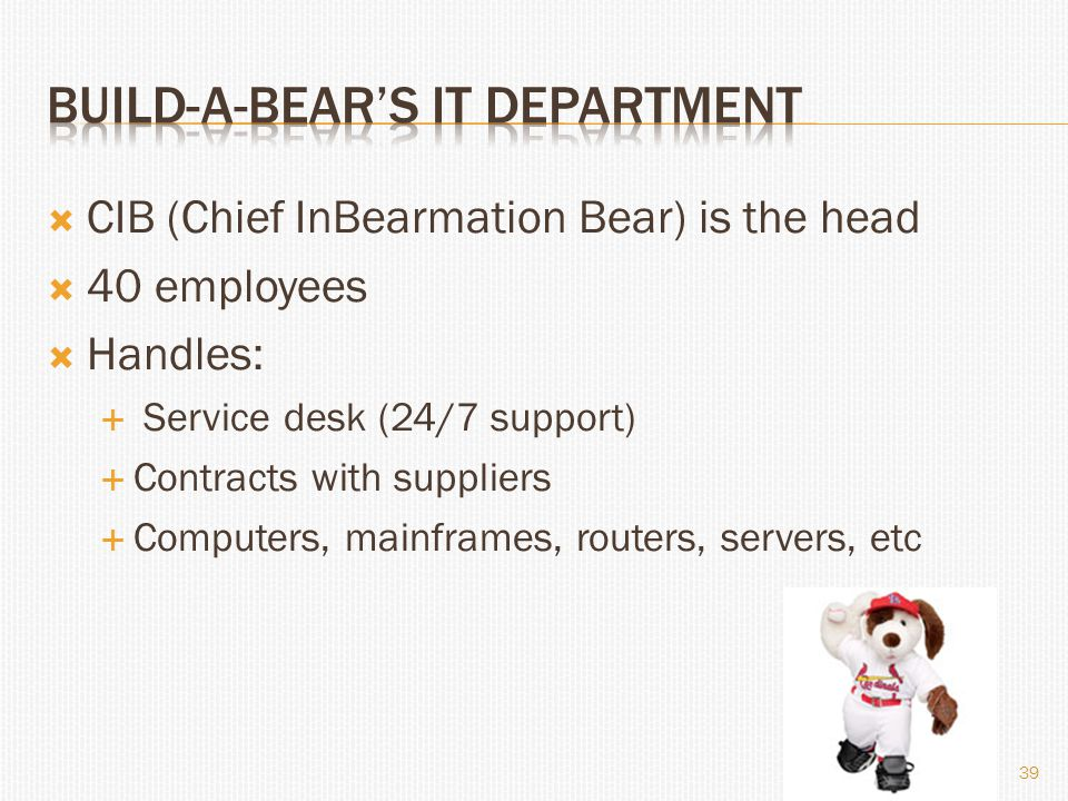 CIB (Chief InBearmation Bear) is the head  40 employees  Handles:  Service desk (24/7 support)  Contracts with suppliers  Computers, mainframes, routers, servers, etc 39