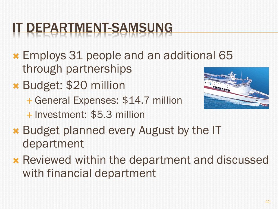  Employs 31 people and an additional 65 through partnerships  Budget: $20 million  General Expenses: $14.7 million  Investment: $5.3 million  Budget planned every August by the IT department  Reviewed within the department and discussed with financial department 42