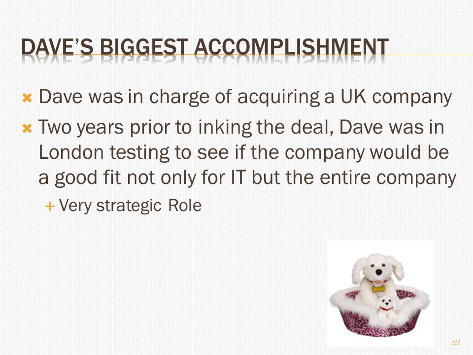  Dave was in charge of acquiring a UK company  Two years prior to inking the deal, Dave was in London testing to see if the company would be a good fit not only for IT but the entire company  Very strategic Role 52