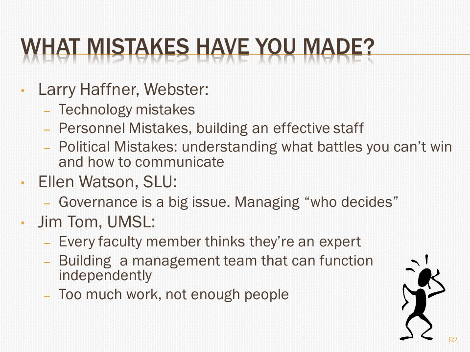 Larry Haffner, Webster: – Technology mistakes – Personnel Mistakes, building an effective staff – Political Mistakes: understanding what battles you can't win and how to communicate Ellen Watson, SLU: – Governance is a big issue.
