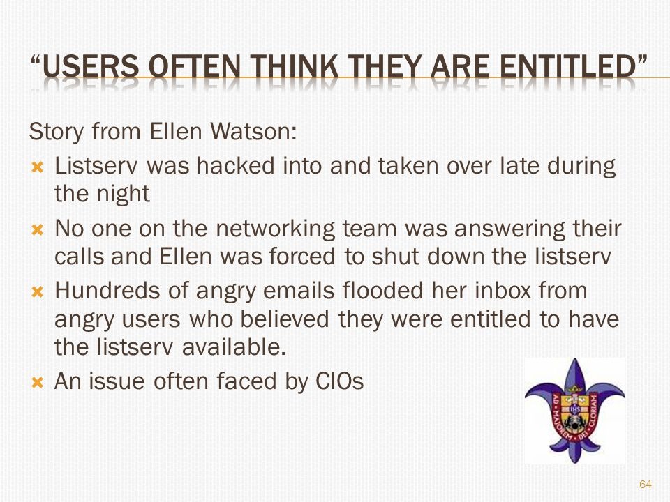 Story from Ellen Watson:  Listserv was hacked into and taken over late during the night  No one on the networking team was answering their calls and Ellen was forced to shut down the listserv  Hundreds of angry emails flooded her inbox from angry users who believed they were entitled to have the listserv available.