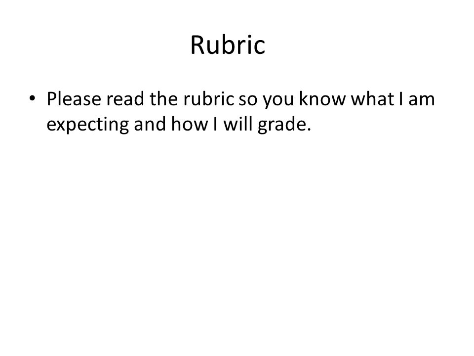 Rubric Please read the rubric so you know what I am expecting and how I will grade.