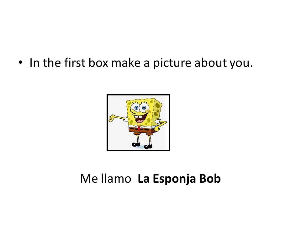 In the first box make a picture about you. Me llamo La Esponja Bob