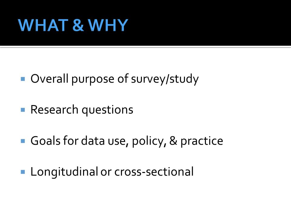  Overall purpose of survey/study  Research questions  Goals for data use, policy, & practice  Longitudinal or cross-sectional