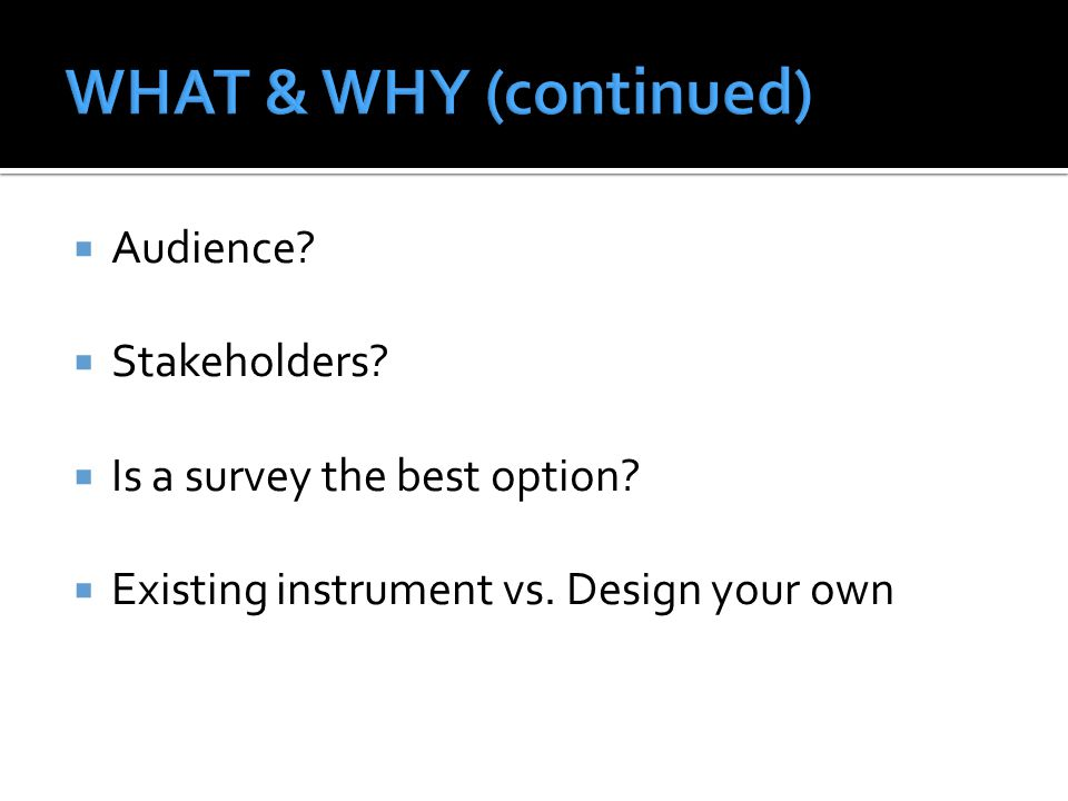  Audience?  Stakeholders?  Is a survey the best option?  Existing instrument vs. Design your own