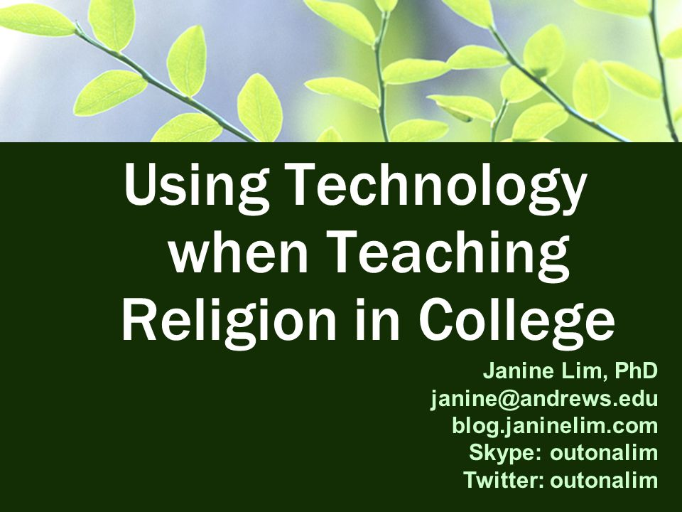 Using Technology when Teaching Religion in College Janine Lim, PhD janine@andrews.edu blog.janinelim.com Skype: outonalim Twitter: outonalim