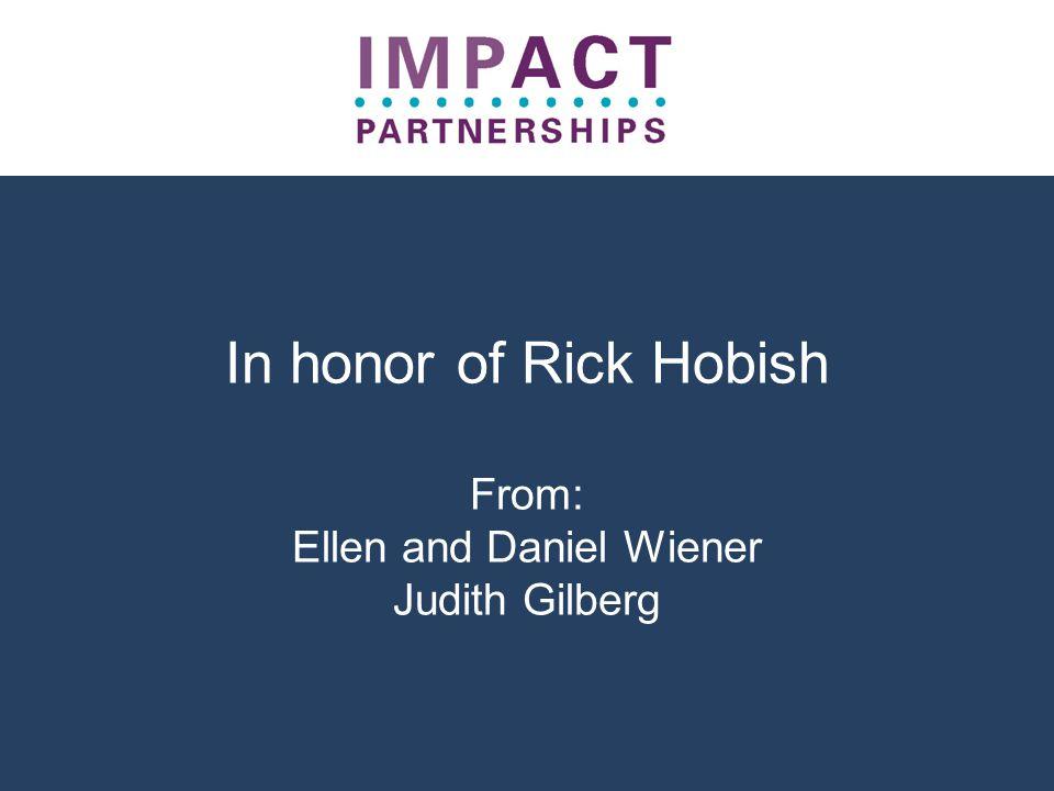 In honor of Rick Hobish From: Ellen and Daniel Wiener Judith Gilberg