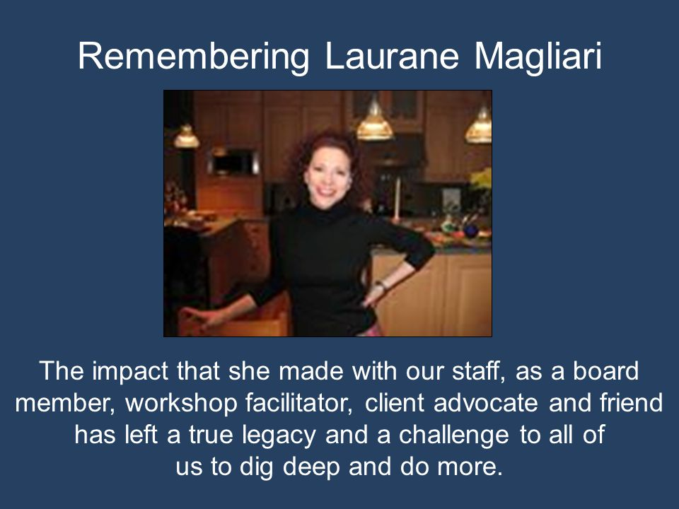 Remembering Laurane Magliari The impact that she made with our staff, as a board member, workshop facilitator, client advocate and friend has left a true legacy and a challenge to all of us to dig deep and do more.