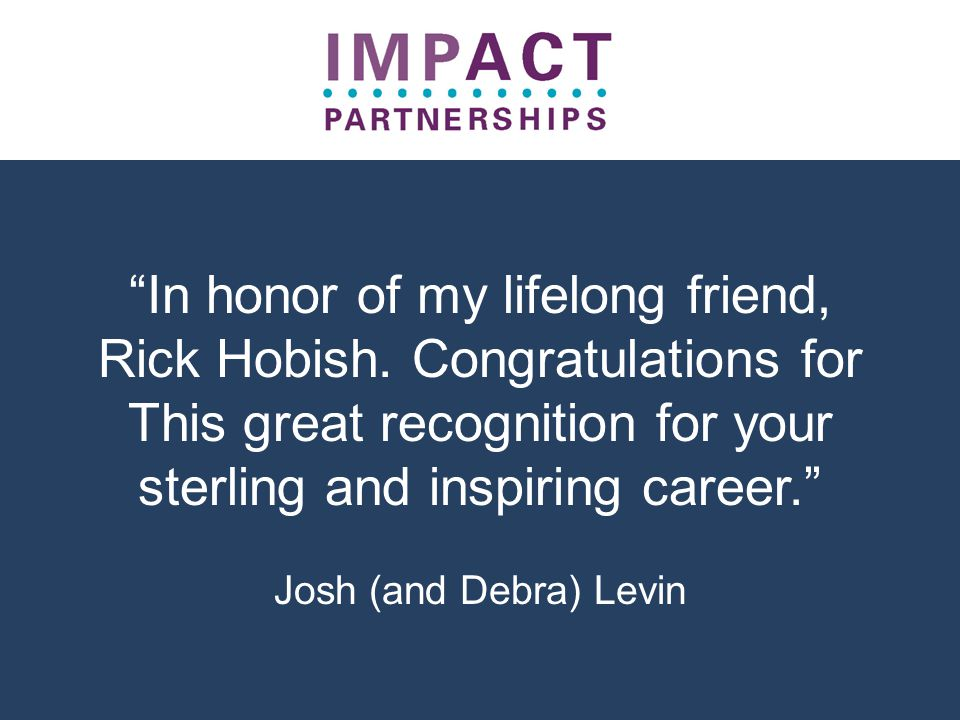 """""""In honor of my lifelong friend, Rick Hobish. Congratulations for This great recognition for your sterling and inspiring career."""" Josh (and Debra) Lev"""