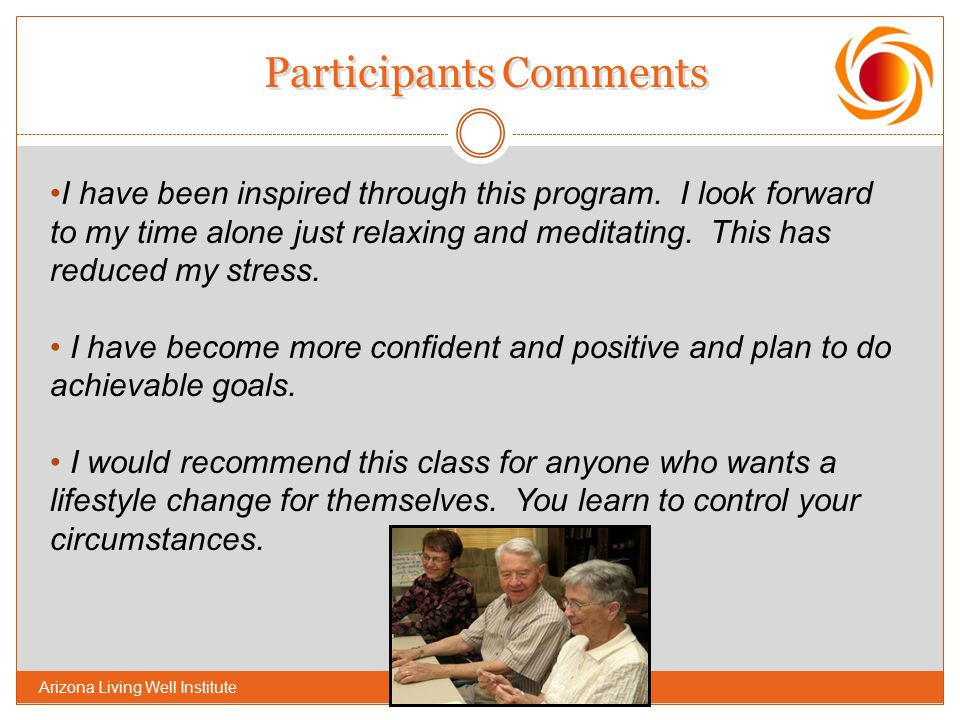 Participants Comments I have been inspired through this program. I look forward to my time alone just relaxing and meditating. This has reduced my str