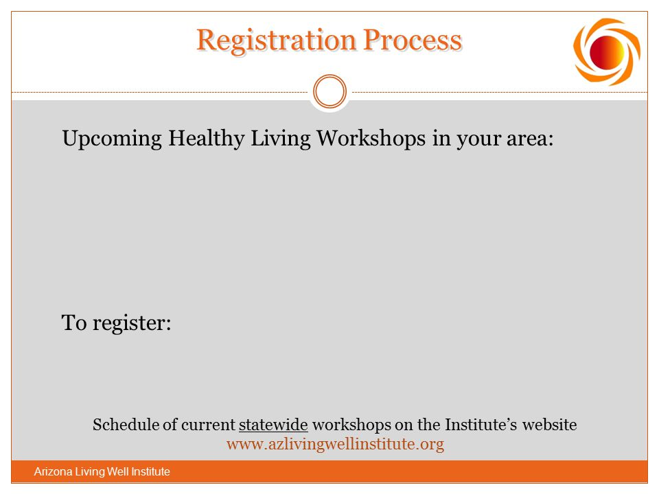 Registration Process Upcoming Healthy Living Workshops in your area: To register: Schedule of current statewide workshops on the Institute's website w