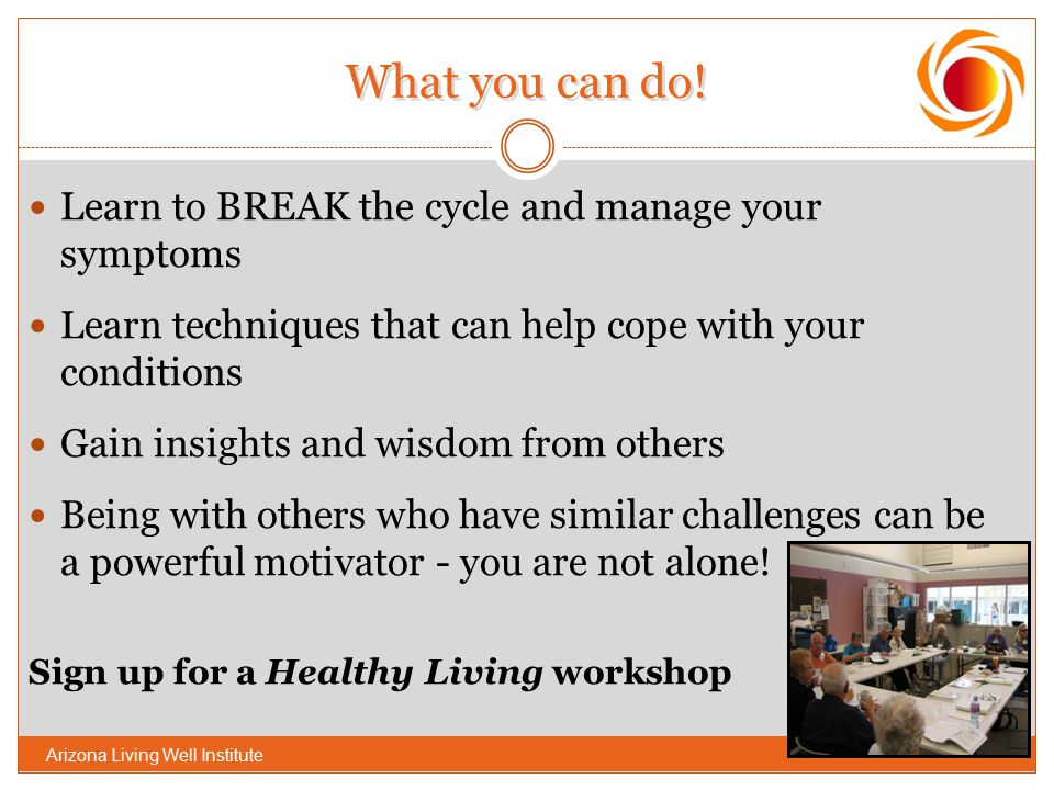 What you can do! Learn to BREAK the cycle and manage your symptoms Learn techniques that can help cope with your conditions Gain insights and wisdom f
