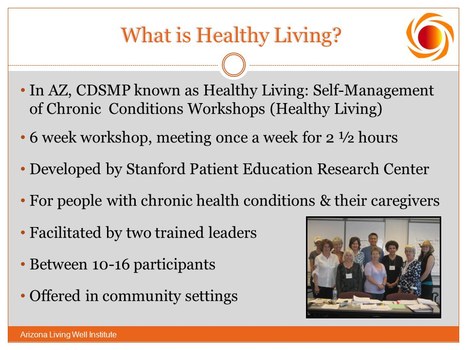 What is Healthy Living? In AZ, CDSMP known as Healthy Living: Self-Management of Chronic Conditions Workshops (Healthy Living) 6 week workshop, meetin